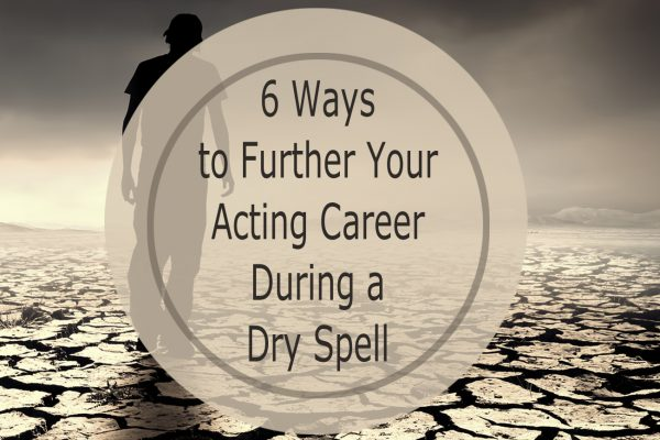 6 Ways to Further Your Acting Career During a Dry Spell